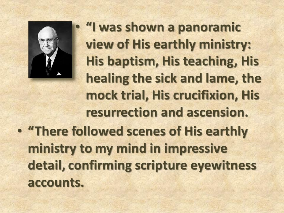 I was shown a panoramic view of His earthly ministry: His baptism, His teaching, His healing the sick and lame, the mock trial, His crucifixion, His resurrection and ascension.