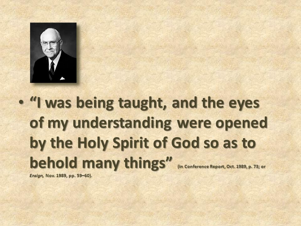 I was being taught, and the eyes of my understanding were opened by the Holy Spirit of God so as to behold many things (in Conference Report, Oct.