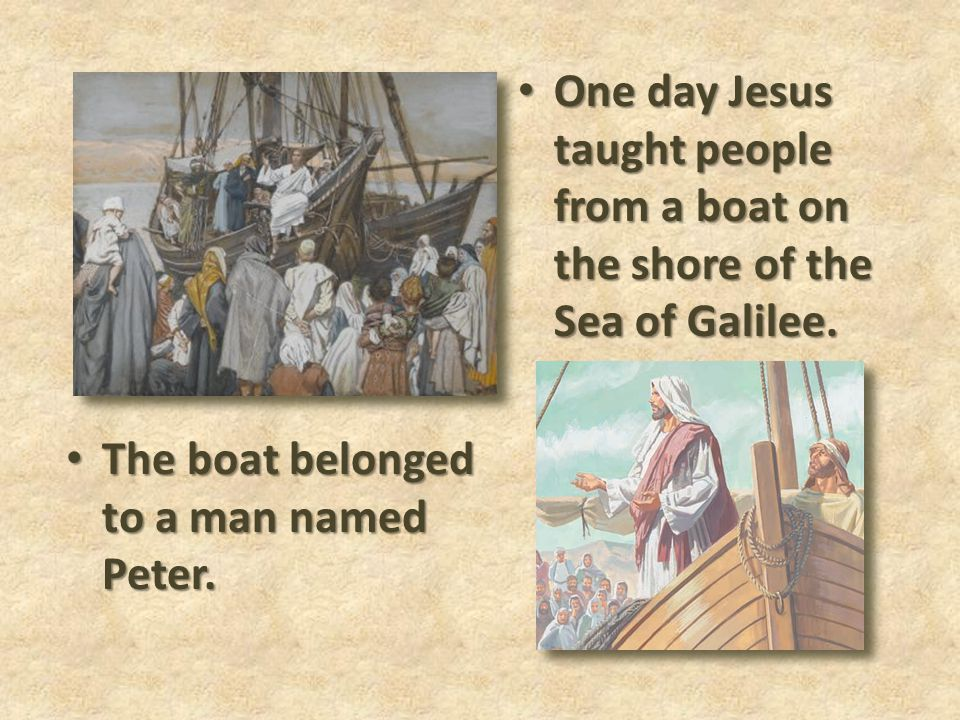 One day Jesus taught people from a boat on the shore of the Sea of Galilee.