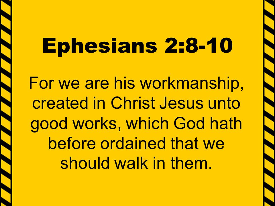 Ephesians 2:8-10 For we are his workmanship, created in Christ Jesus unto good works, which God hath before ordained that we should walk in them.