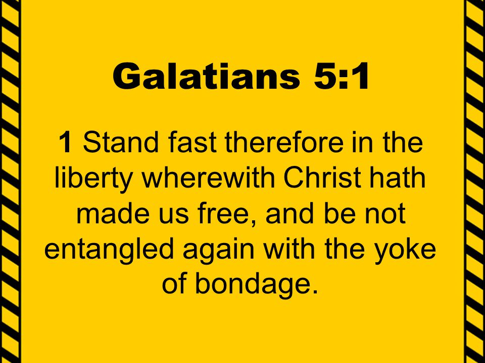 Galatians 5:1 1 Stand fast therefore in the liberty wherewith Christ hath made us free, and be not entangled again with the yoke of bondage.