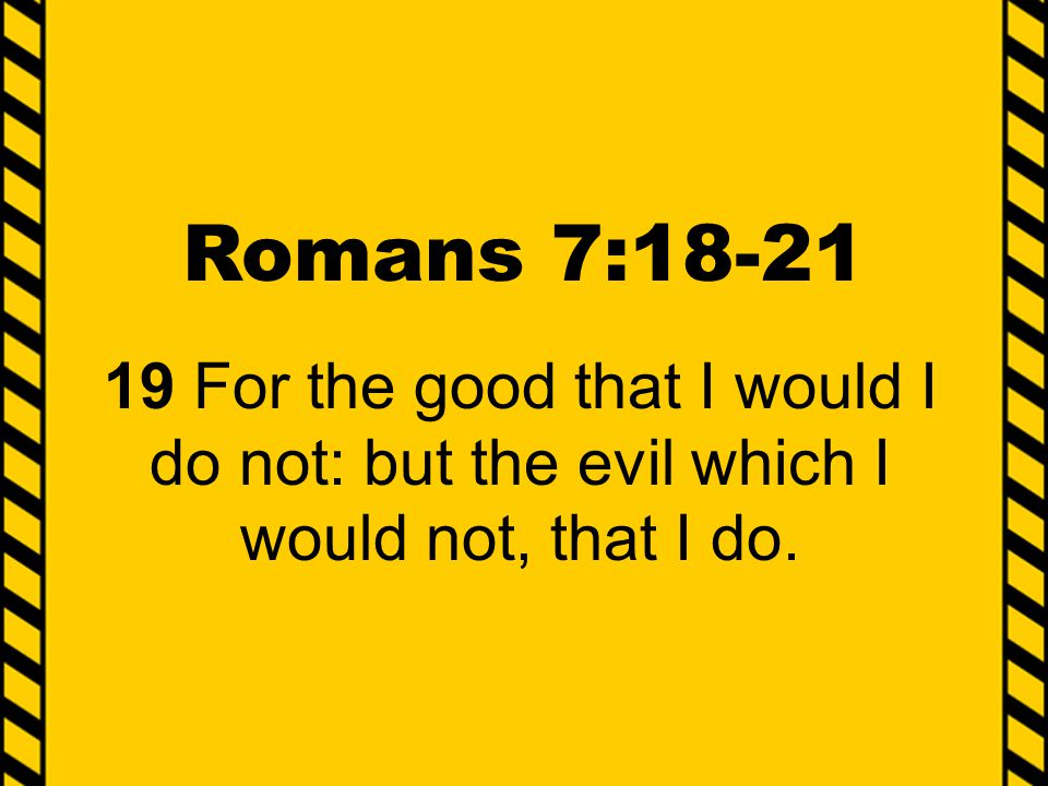 Romans 7:18-21 19 For the good that I would I do not: but the evil which I would not, that I do.