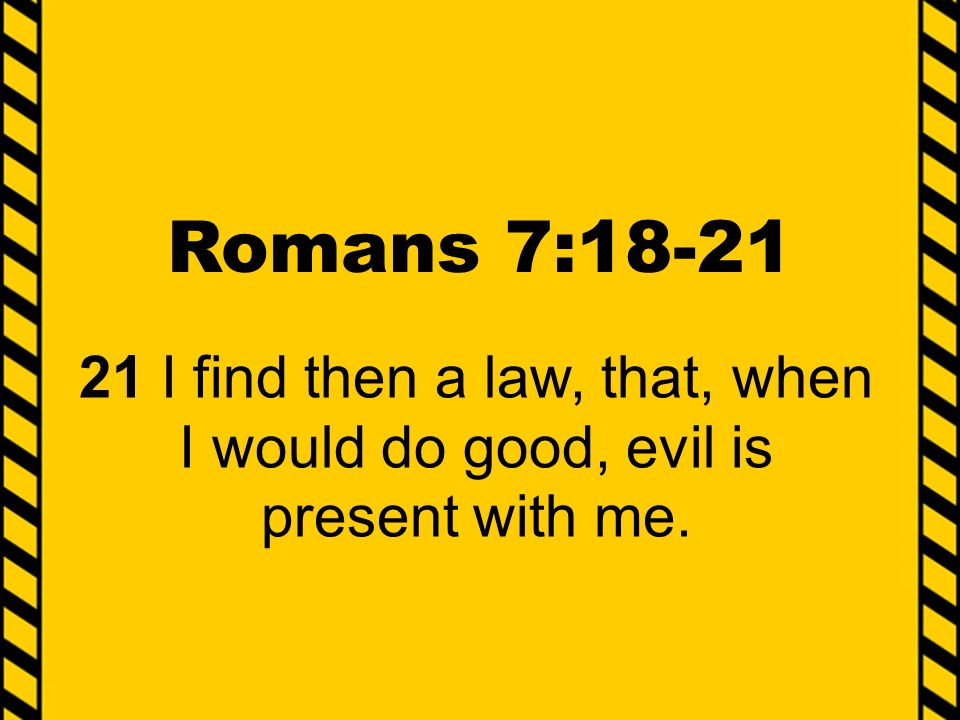 Romans 7:18-21 21 I find then a law, that, when I would do good, evil is present with me.