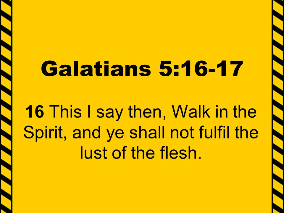 Galatians 5:16-17 16 This I say then, Walk in the Spirit, and ye shall not fulfil the lust of the flesh.