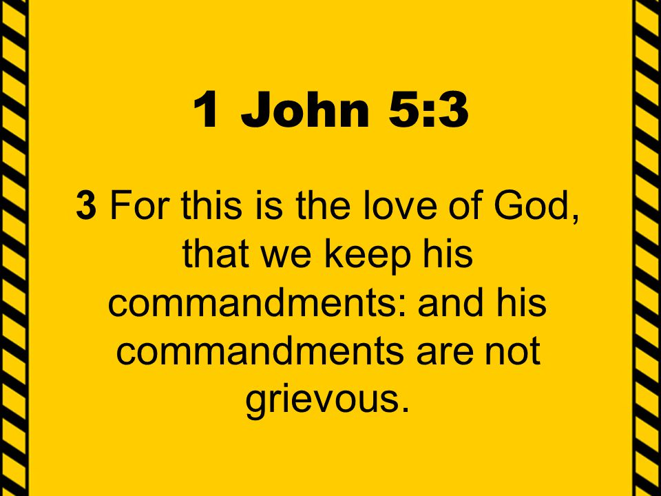 1 John 5:3 3 For this is the love of God, that we keep his commandments: and his commandments are not grievous.