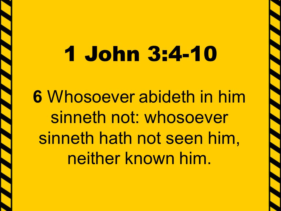 1 John 3:4-10 6 Whosoever abideth in him sinneth not: whosoever sinneth hath not seen him, neither known him.