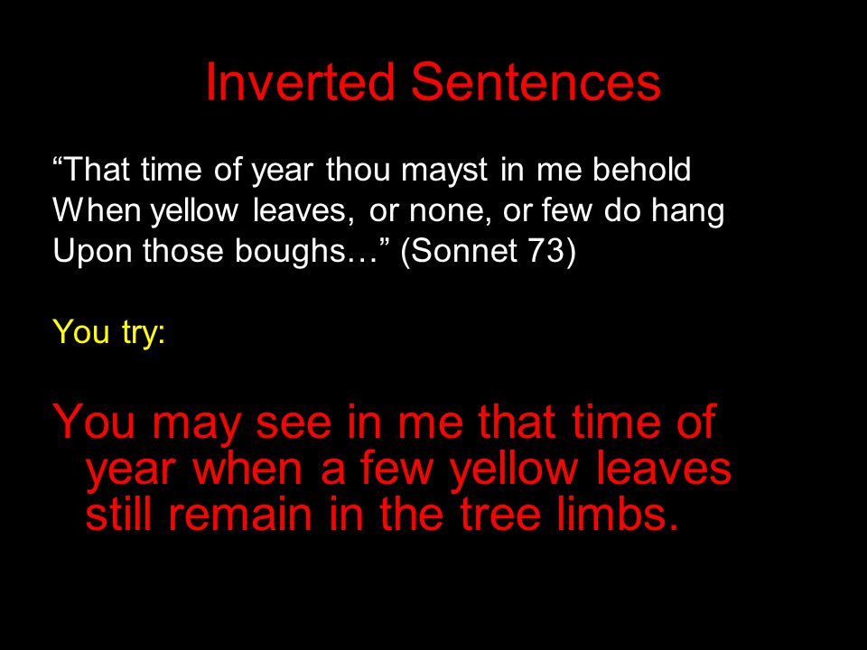 Inverted Sentences That time of year thou mayst in me behold. When yellow leaves, or none, or few do hang.
