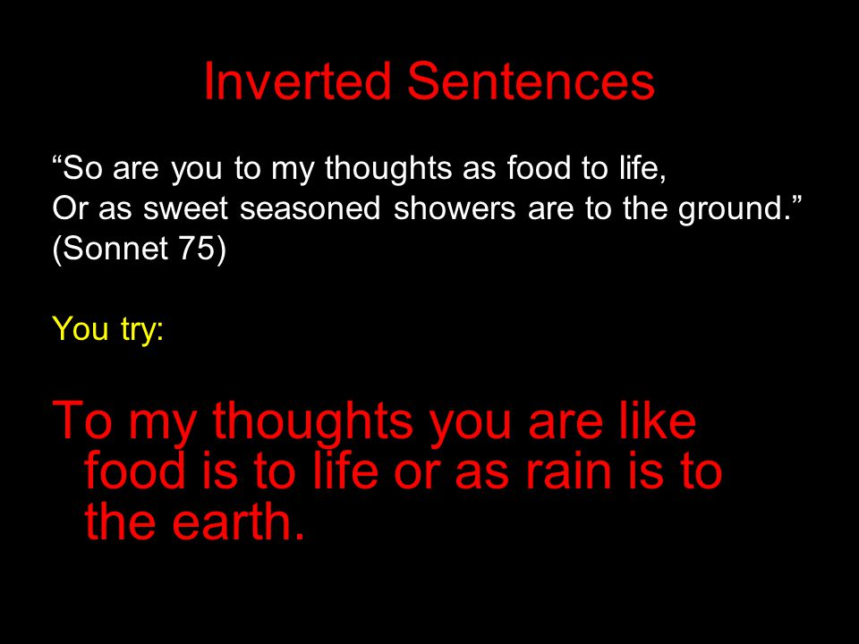 Inverted Sentences So are you to my thoughts as food to life, Or as sweet seasoned showers are to the ground.