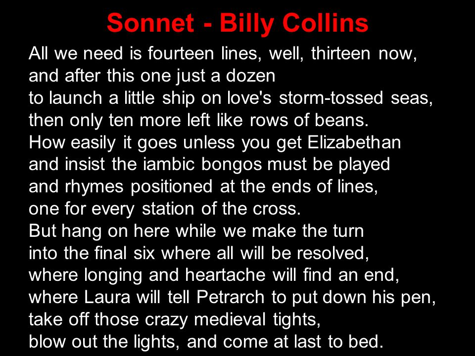 Sonnet - Billy Collins All we need is fourteen lines, well, thirteen now, and after this one just a dozen.