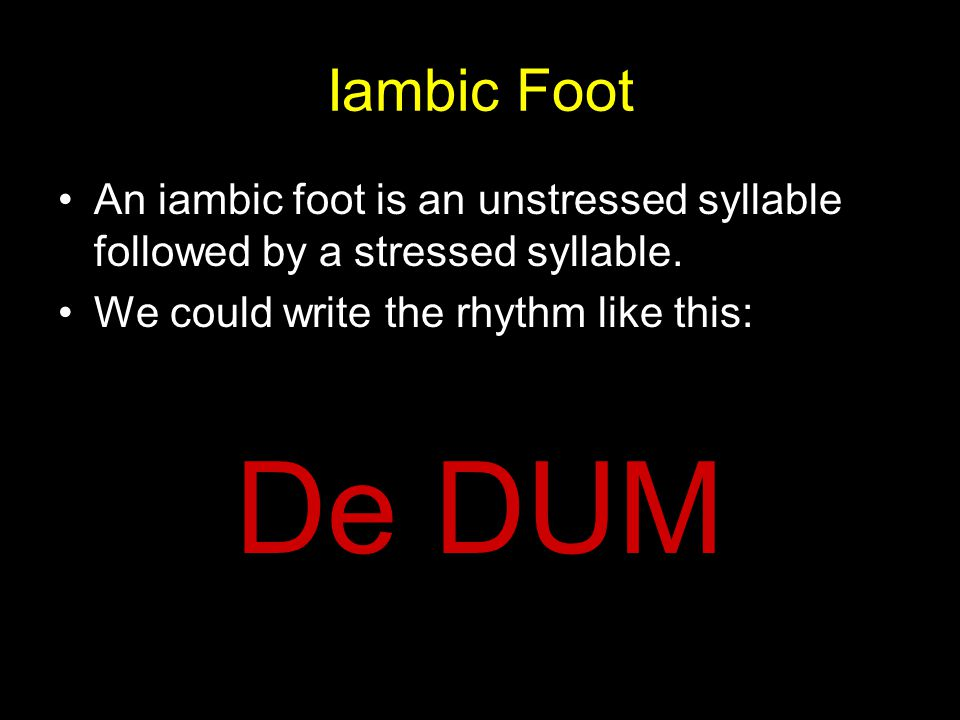 Iambic Foot An iambic foot is an unstressed syllable followed by a stressed syllable. We could write the rhythm like this: