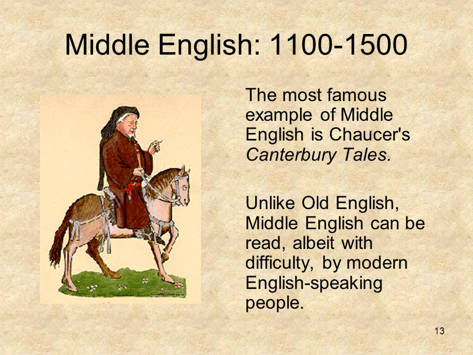 Middle English: 1100-1500 The most famous example of Middle English is Chaucer s Canterbury Tales.