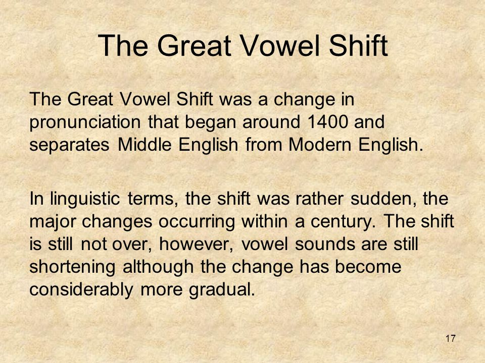 The Great Vowel Shift The Great Vowel Shift was a change in pronunciation that began around 1400 and separates Middle English from Modern English.