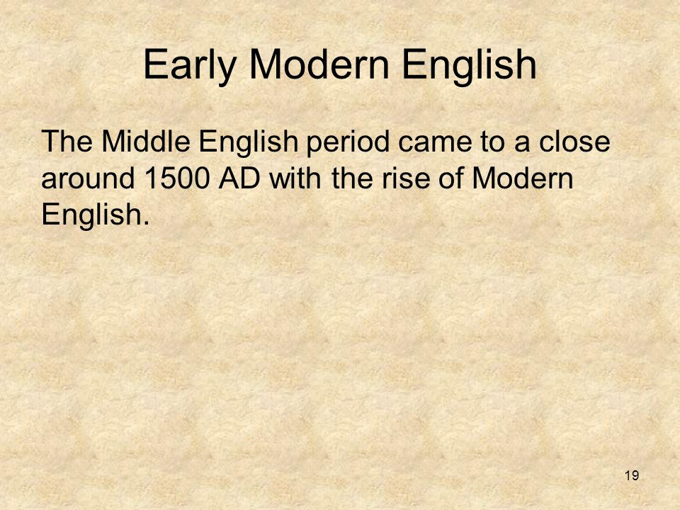 Early Modern English The Middle English period came to a close around 1500 AD with the rise of Modern English.