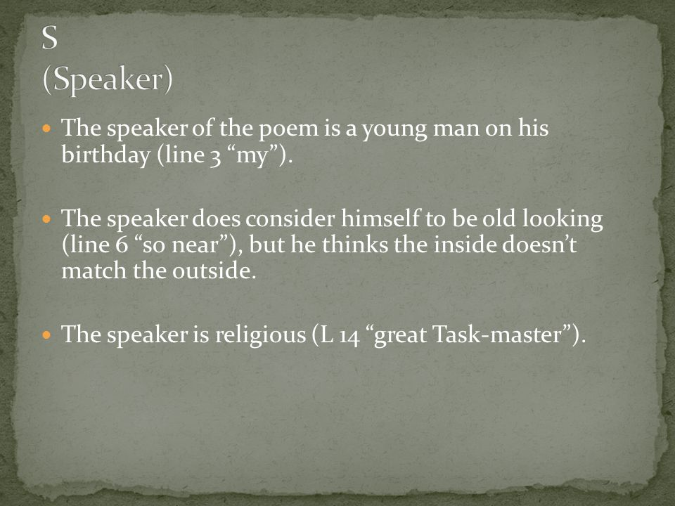 S (Speaker) The speaker of the poem is a young man on his birthday (line 3 my ).