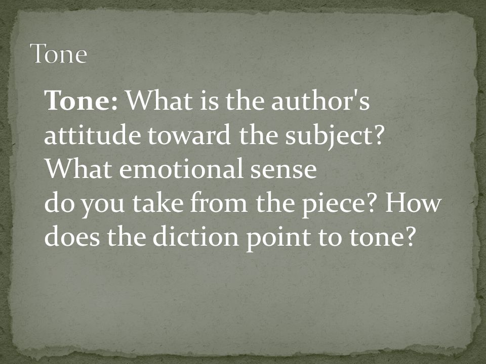Tone Tone: What is the author s attitude toward the subject.