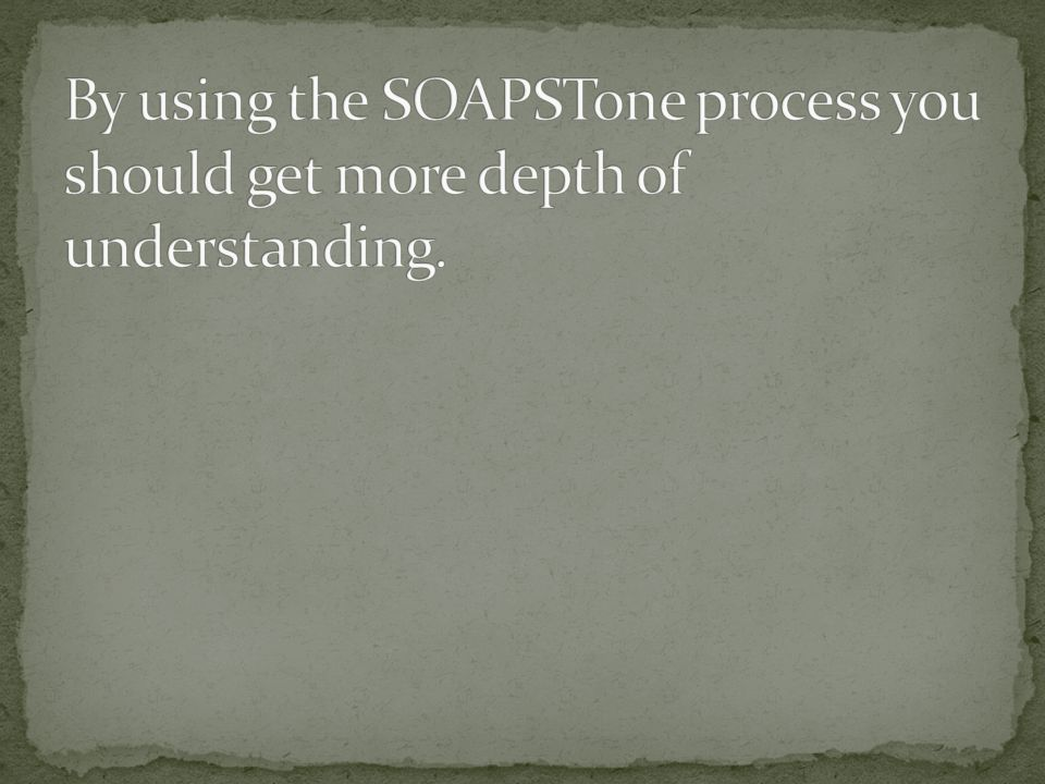 By using the SOAPSTone process you should get more depth of understanding.