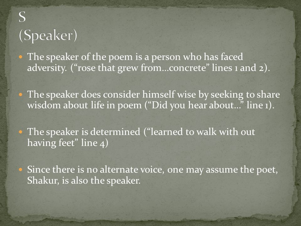 S (Speaker) The speaker of the poem is a person who has faced adversity. ( rose that grew from…concrete lines 1 and 2).