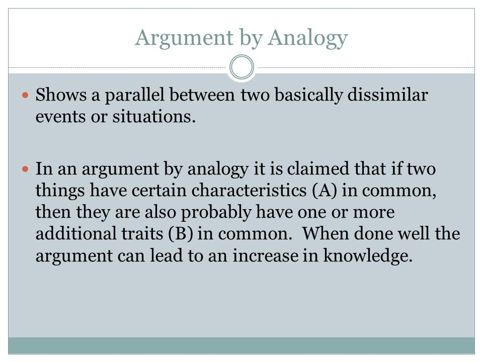 Argument by Analogy Shows a parallel between two basically dissimilar events or situations.