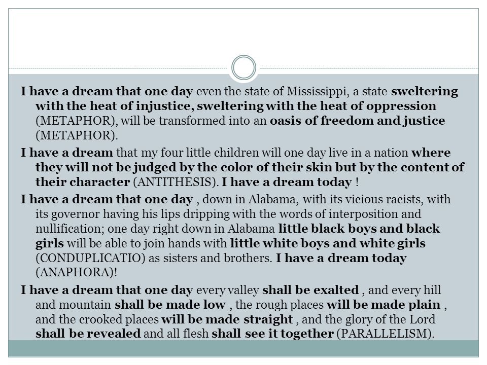 I have a dream that one day even the state of Mississippi, a state sweltering with the heat of injustice, sweltering with the heat of oppression (METAPHOR), will be transformed into an oasis of freedom and justice (METAPHOR).