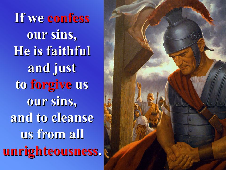 If we confess our sins, He is faithful and just to forgive us our sins, and to cleanse us from all unrighteousness.