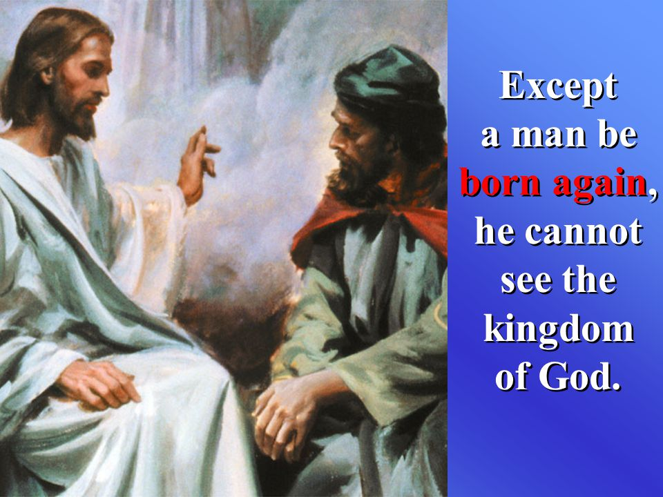 Except a man be born again, he cannot see the kingdom of God.