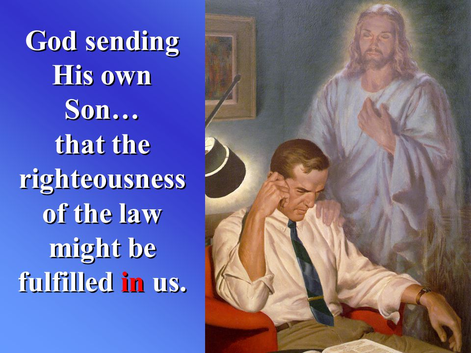 God sending His own Son… that the righteousness of the law might be fulfilled in us.