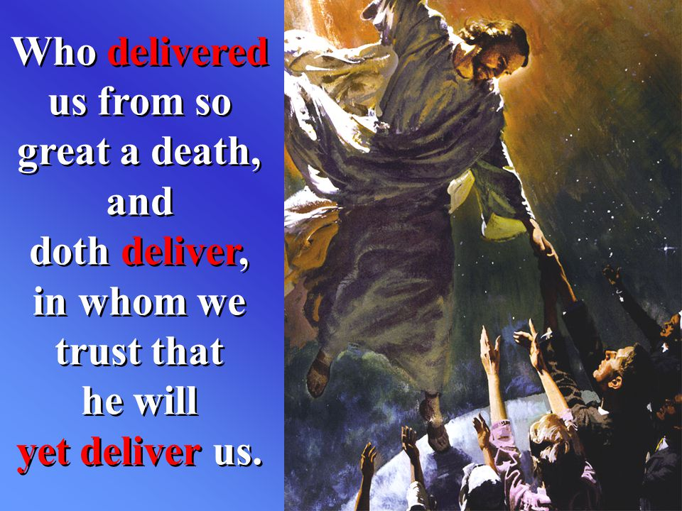 Who delivered us from so great a death, and doth deliver, in whom we trust that he will yet deliver us.