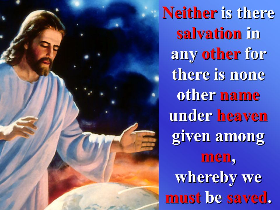 Neither is there salvation in any other for there is none other name under heaven given among men, whereby we must be saved.
