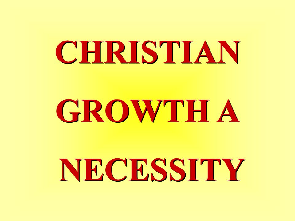 CHRISTIAN GROWTH A NECESSITY