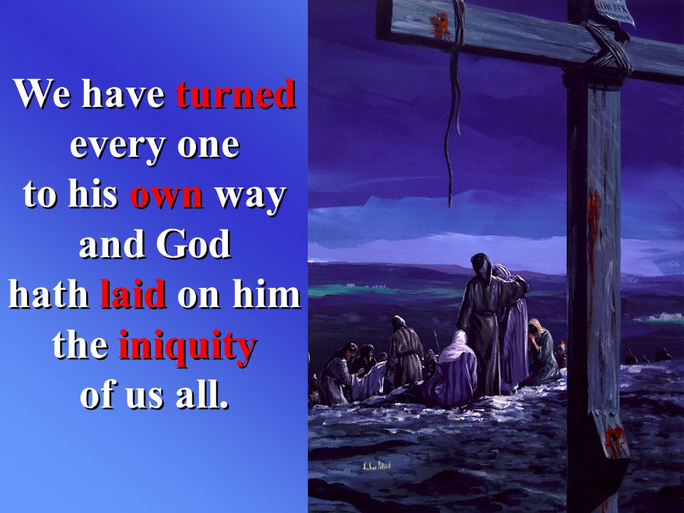We have turned every one to his own way and God hath laid on him the iniquity of us all.