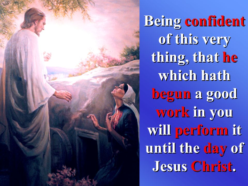 Being confident of this very thing, that he which hath begun a good work in you will perform it until the day of Jesus Christ.