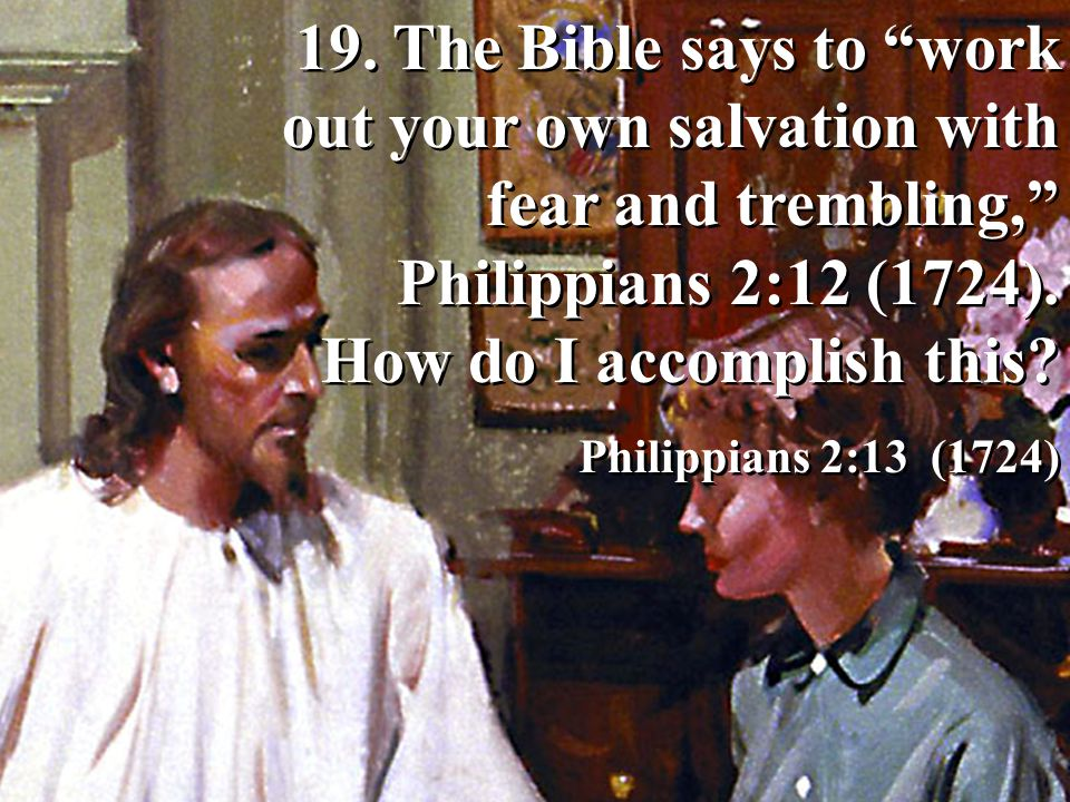 19. The Bible says to work out your own salvation with fear and trembling, Philippians 2:12 (1724). How do I accomplish this