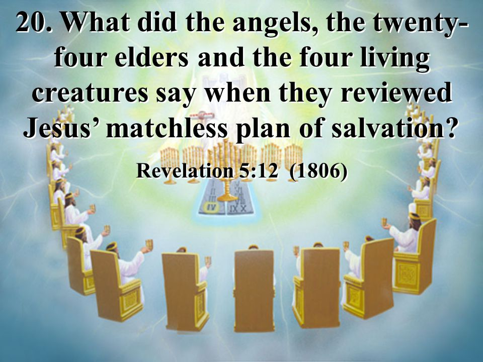 20. What did the angels, the twenty-four elders and the four living creatures say when they reviewed Jesus' matchless plan of salvation