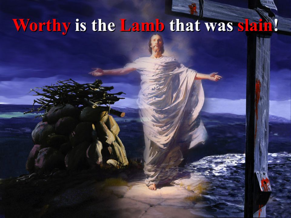 Worthy is the Lamb that was slain!
