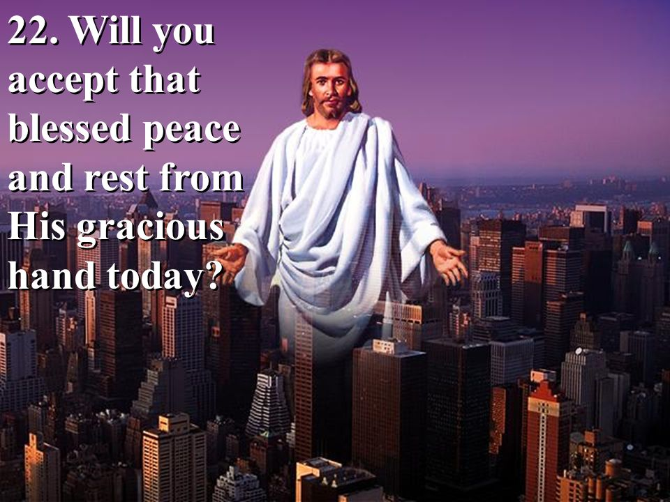 22. Will you accept that blessed peace and rest from His gracious hand today