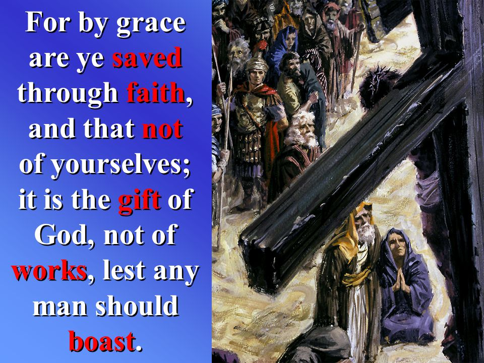 For by grace are ye saved through faith, and that not of yourselves; it is the gift of God, not of works, lest any man should boast.