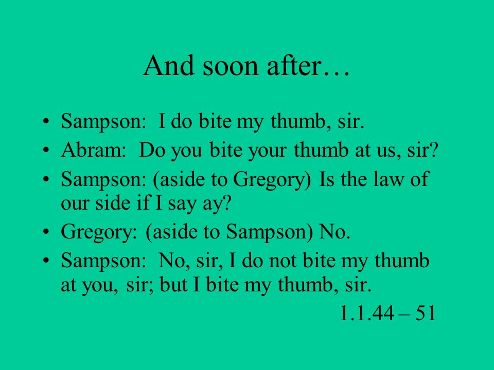 And soon after… Sampson: I do bite my thumb, sir.