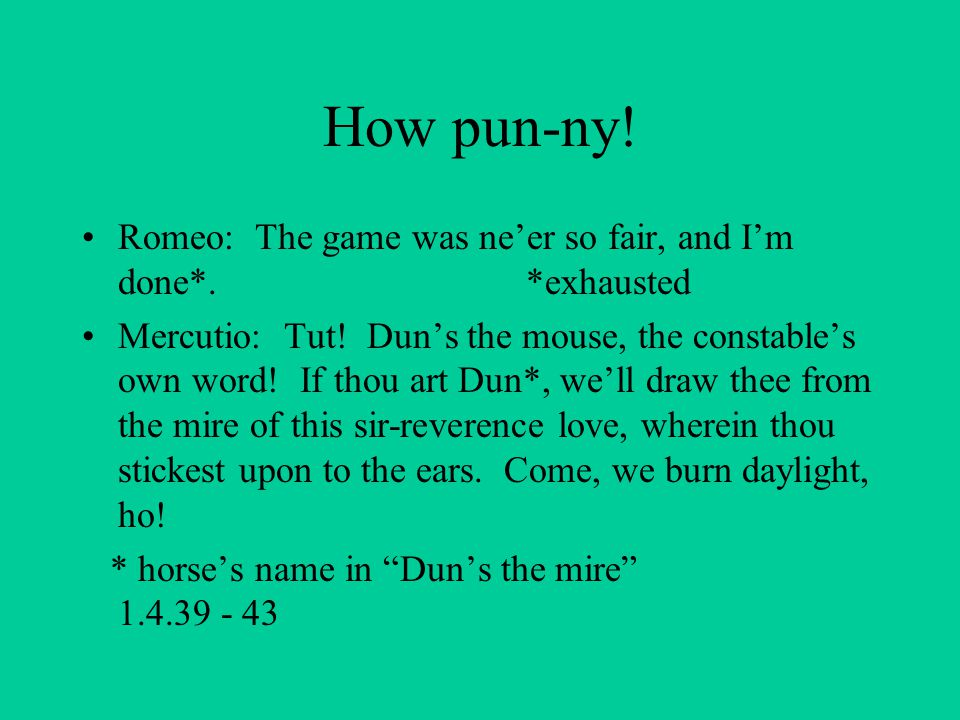 How pun-ny! Romeo: The game was ne'er so fair, and I'm done*. *exhausted.