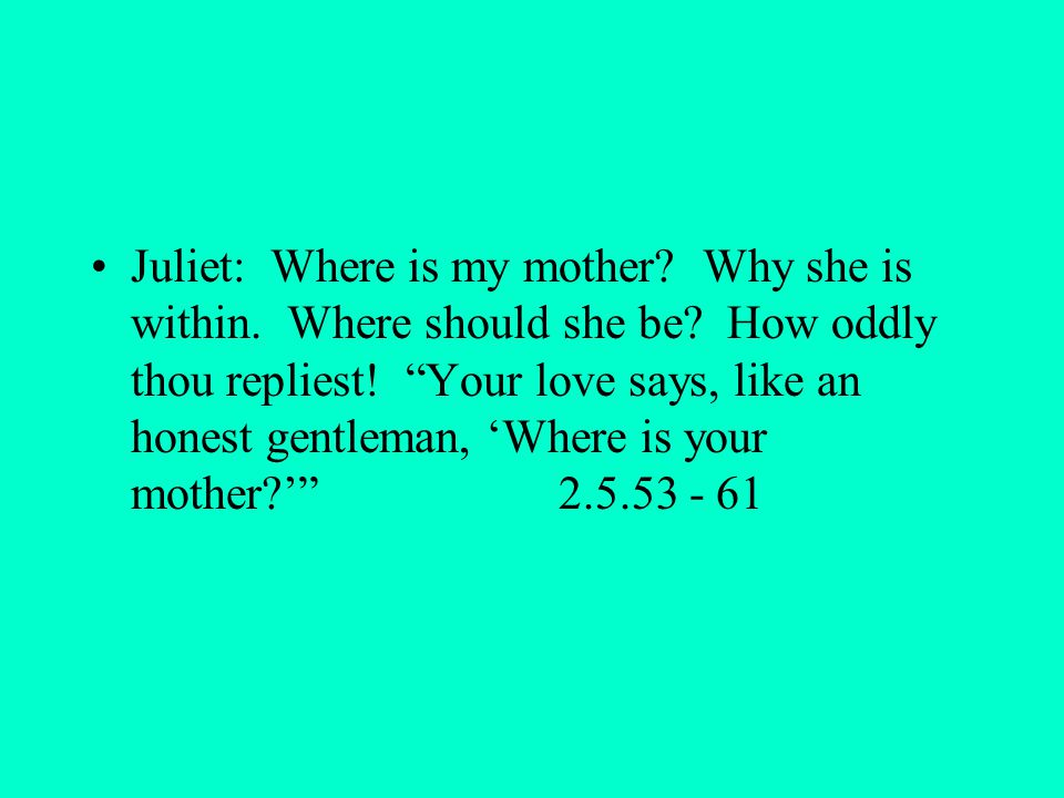Juliet: Where is my mother. Why she is within. Where should she be