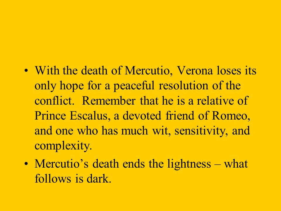 With the death of Mercutio, Verona loses its only hope for a peaceful resolution of the conflict. Remember that he is a relative of Prince Escalus, a devoted friend of Romeo, and one who has much wit, sensitivity, and complexity.