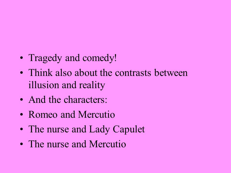 Tragedy and comedy! Think also about the contrasts between illusion and reality. And the characters: