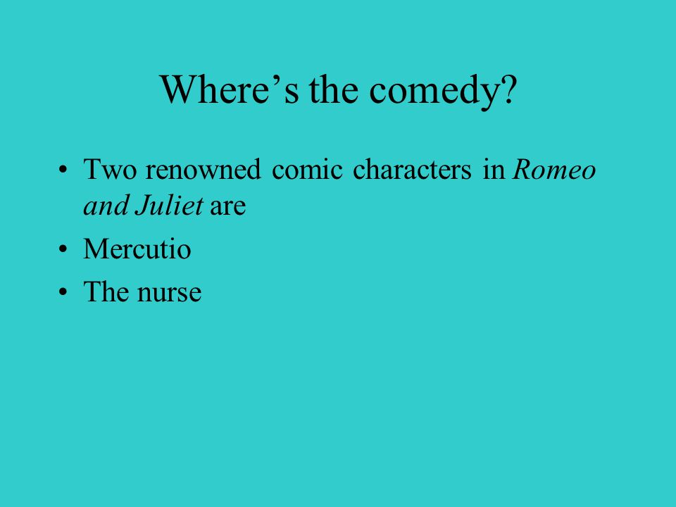 Where's the comedy Two renowned comic characters in Romeo and Juliet are Mercutio The nurse