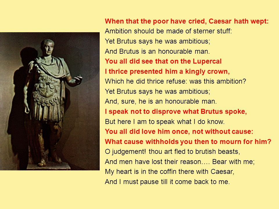 When that the poor have cried, Caesar hath wept: Ambition should be made of sterner stuff: Yet Brutus says he was ambitious; And Brutus is an honourable man.
