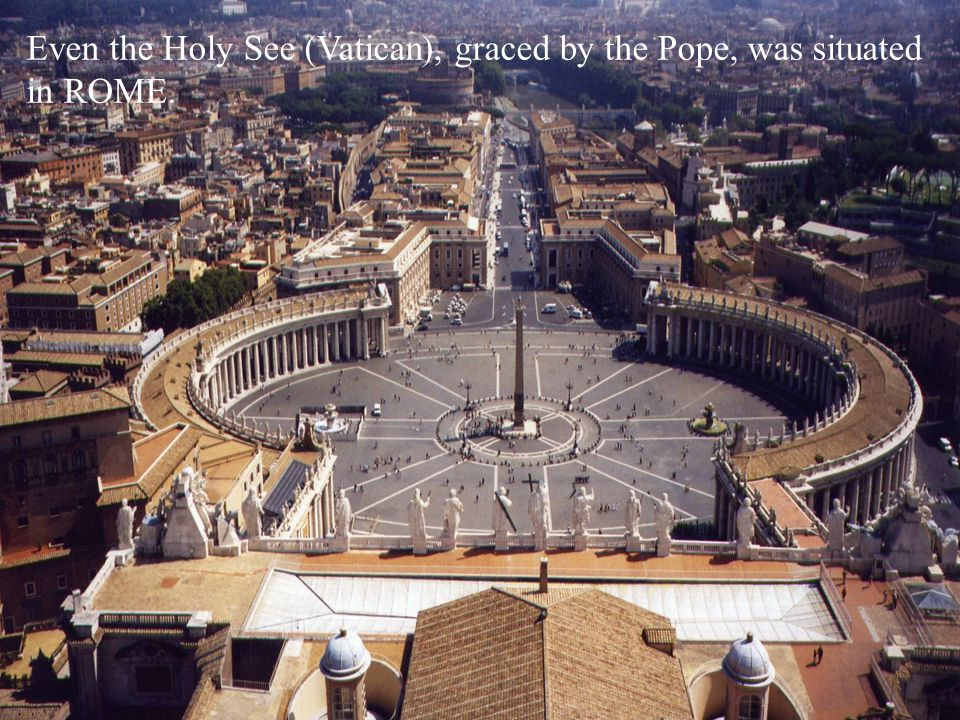 Even the Holy See (Vatican), graced by the Pope, was situated in ROME.