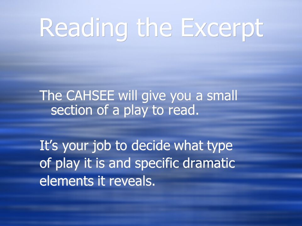 Reading the Excerpt The CAHSEE will give you a small section of a play to read. It's your job to decide what type.