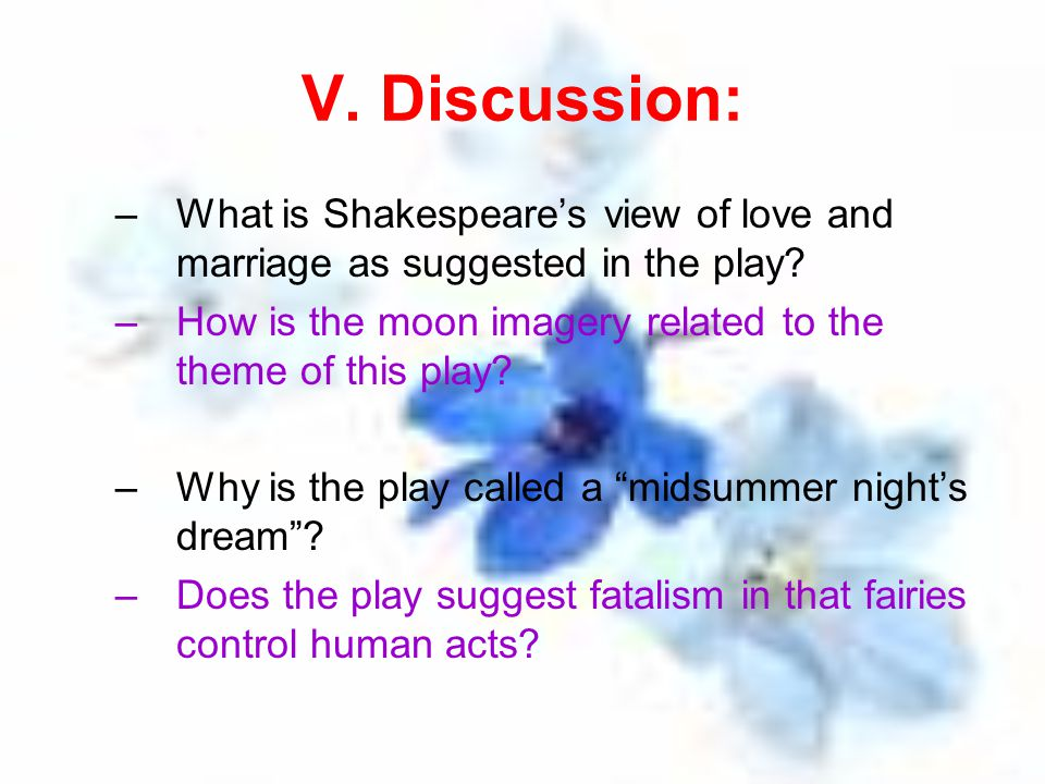 V. Discussion: What is Shakespeare's view of love and marriage as suggested in the play How is the moon imagery related to the theme of this play