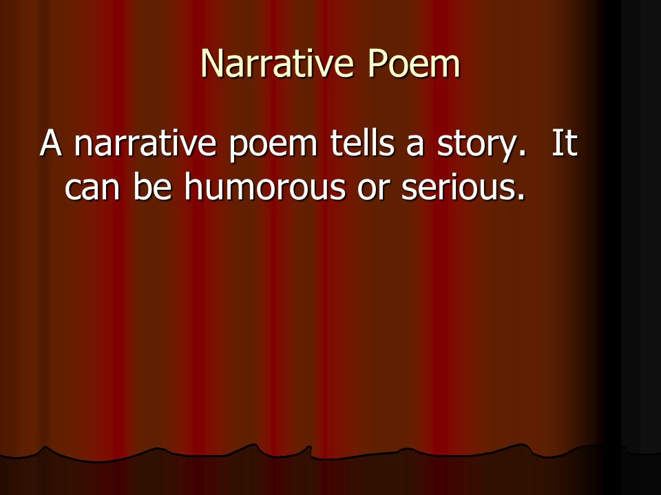 Narrative Poem A narrative poem tells a story. It can be humorous or serious.