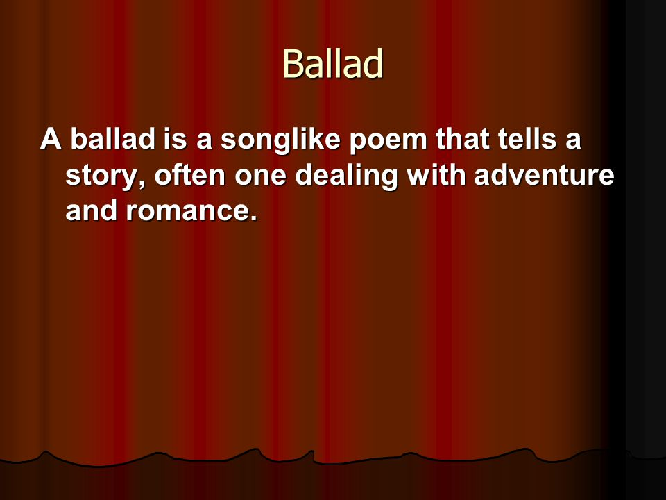Ballad A ballad is a songlike poem that tells a story, often one dealing with adventure and romance.