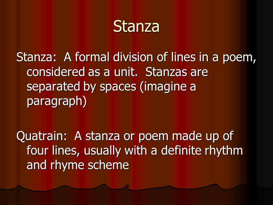 Stanza Stanza: A formal division of lines in a poem, considered as a unit. Stanzas are separated by spaces (imagine a paragraph)