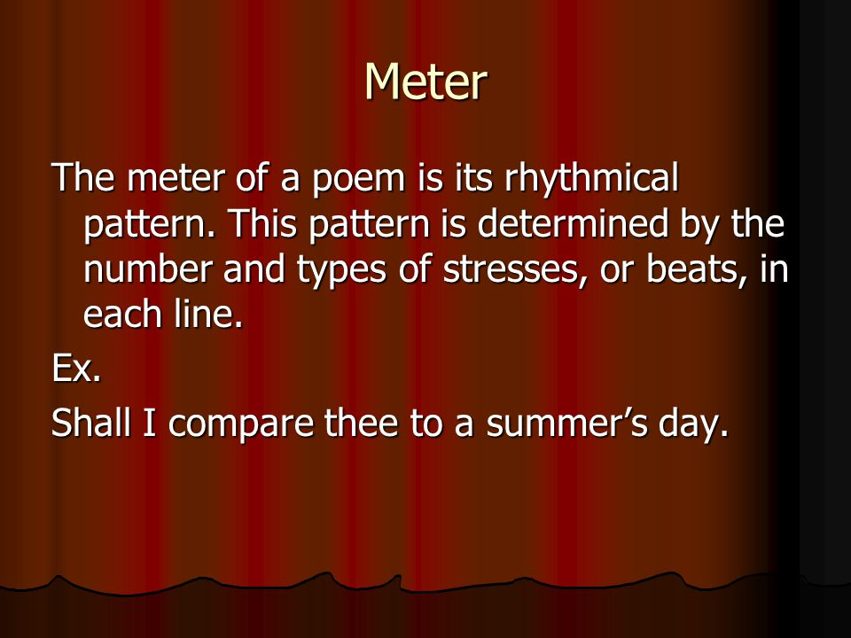 Meter The meter of a poem is its rhythmical pattern. This pattern is determined by the number and types of stresses, or beats, in each line.